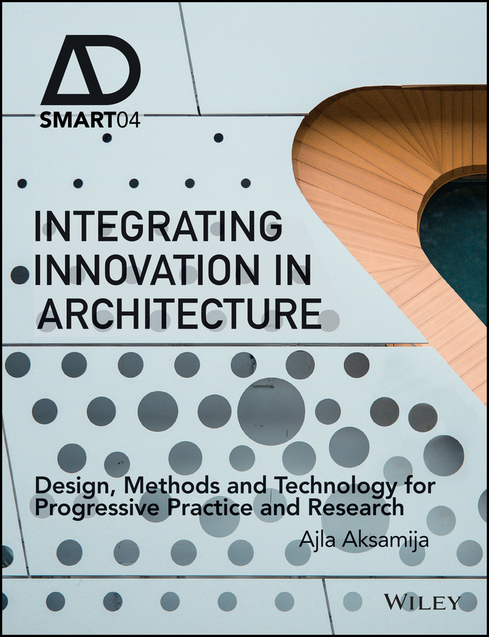 Ajla Aksamija Integrating Innovation in Architecture. Design, Methods and Technology for Progressive Practice and Research