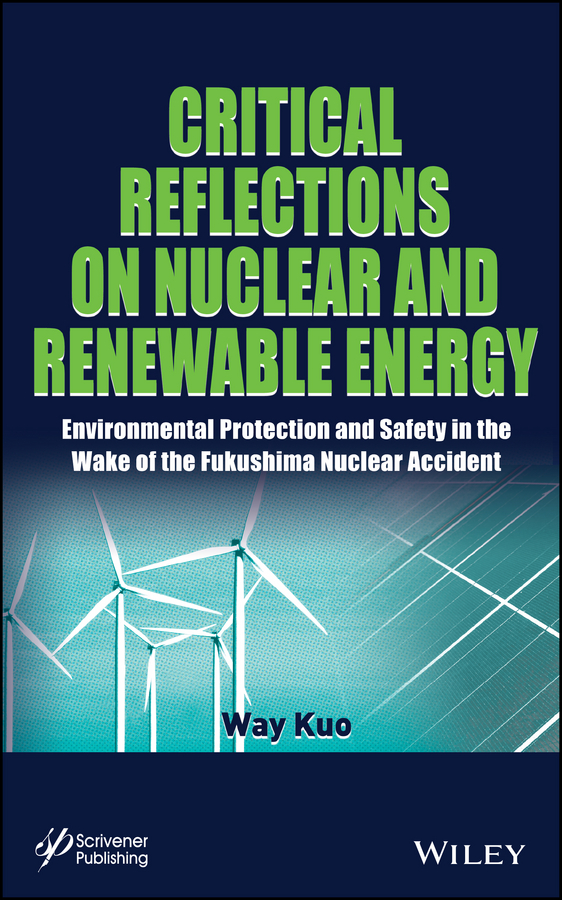 Way Kuo Critical Reflections on Nuclear and Renewable Energy. Environmental Protection and Safety in the Wake of the Fukushima Nuclear Accident