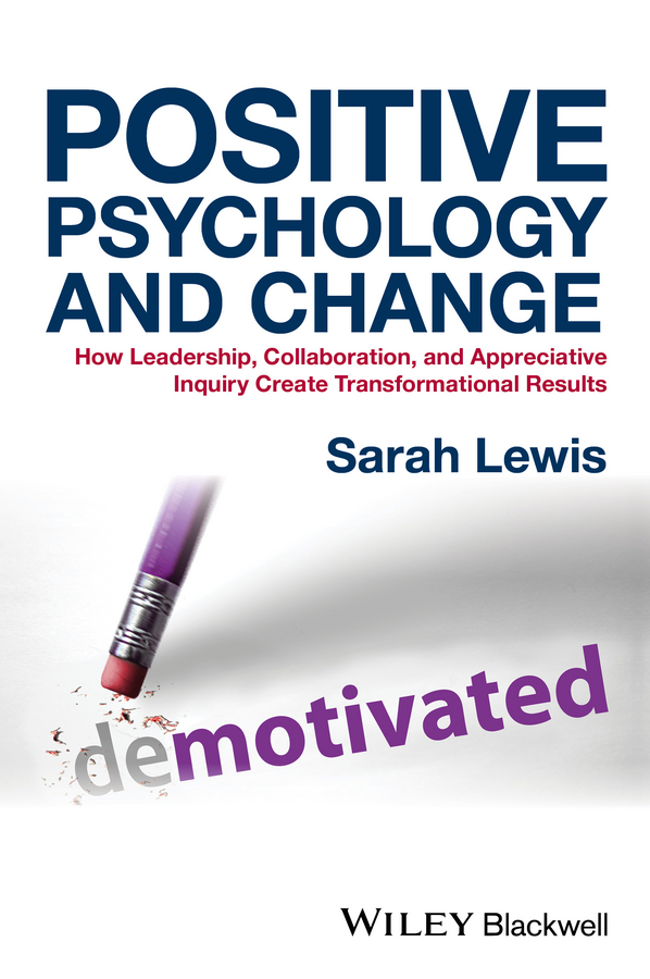 Sarah Lewis Positive Psychology and Change. How Leadership, Collaboration, and Appreciative Inquiry Create Transformational Results gladeana mcmahon positive psychology for dummies