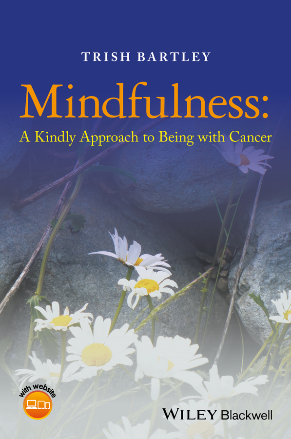 Trish Bartley Mindfulness. A Kindly Approach to Being with Cancer patrizia collard mindfulness based cognitive therapy for dummies