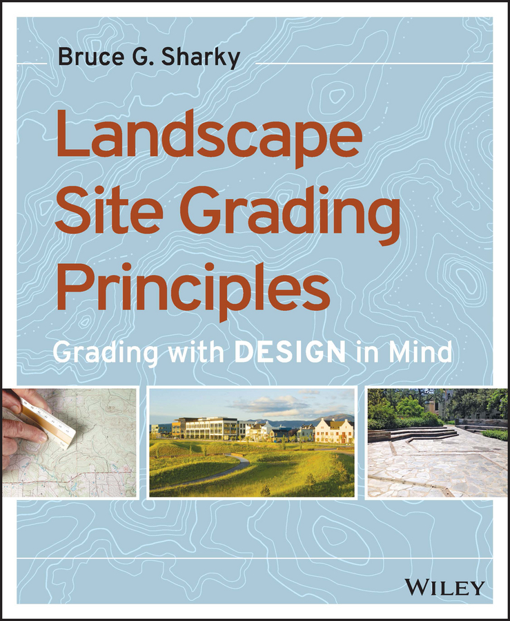 Bruce Sharky G. Landscape Site Grading Principles. Grading with Design in Mind