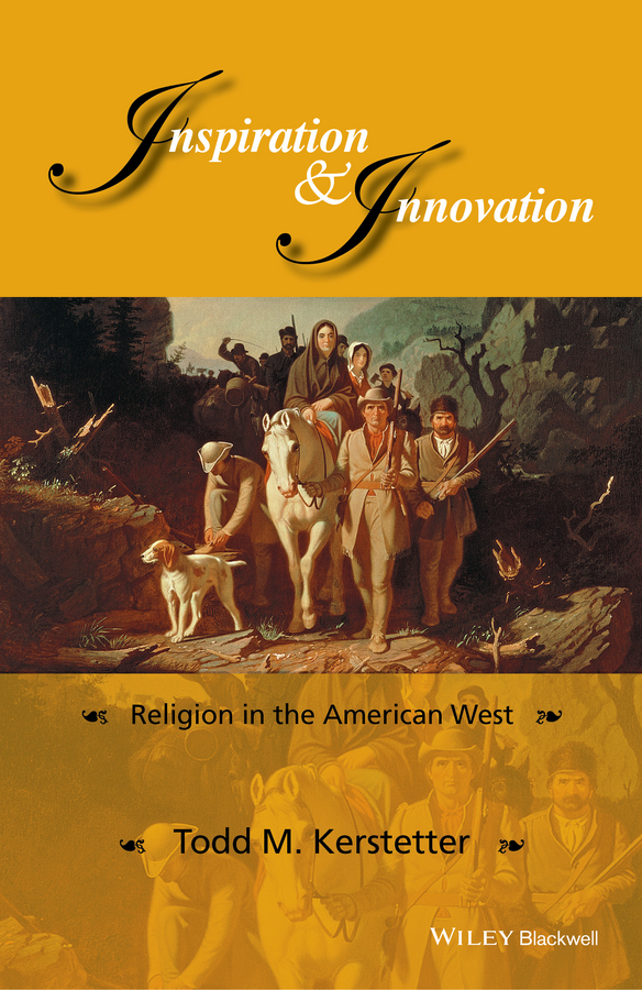 Todd Kerstetter M. Inspiration and Innovation. Religion in the American West religion culture and identity