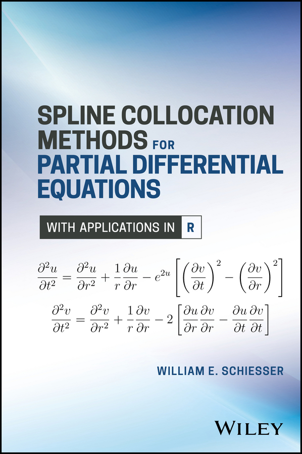 William Schiesser E. Spline Collocation Methods for Partial Differential Equations. With Applications in R a modern introduction to differential equations