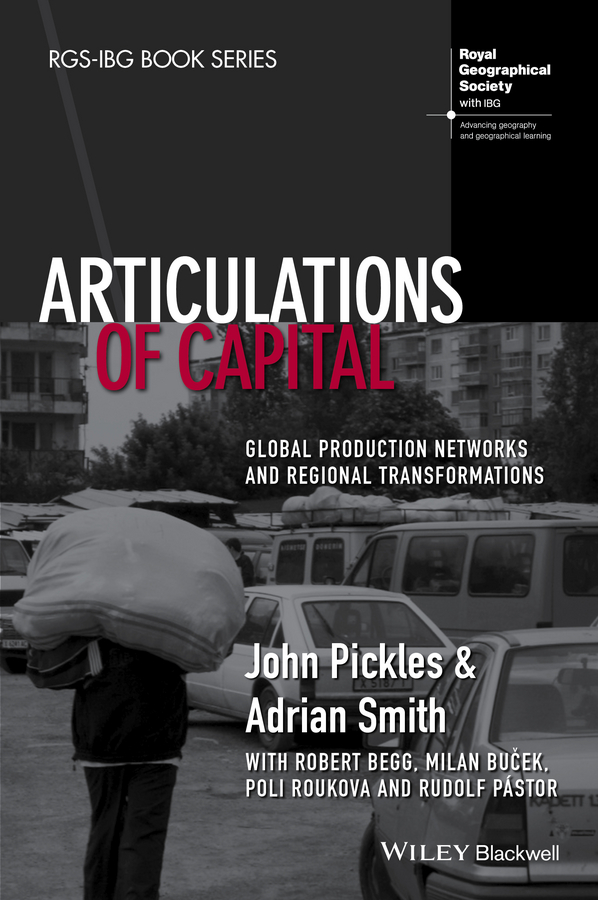 John Pickles Articulations of Capital. Global Production Networks and Regional Transformations kate macdonald the politics of global supply chains