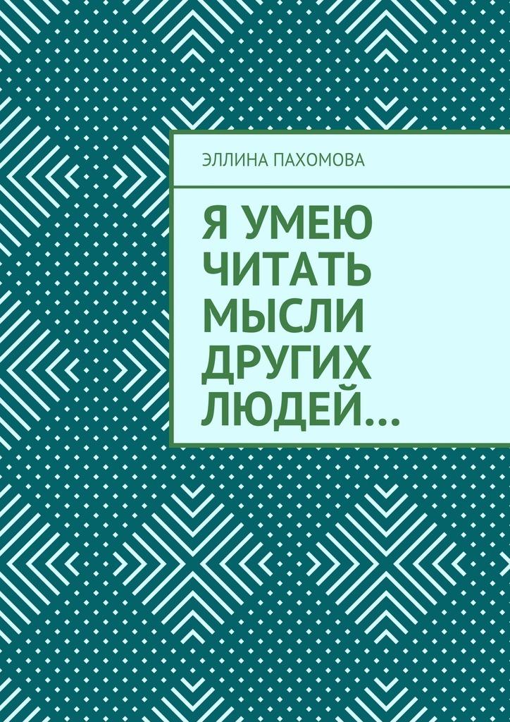 Эллина Григорьевна Пахомова Я умею читать мысли других людей…