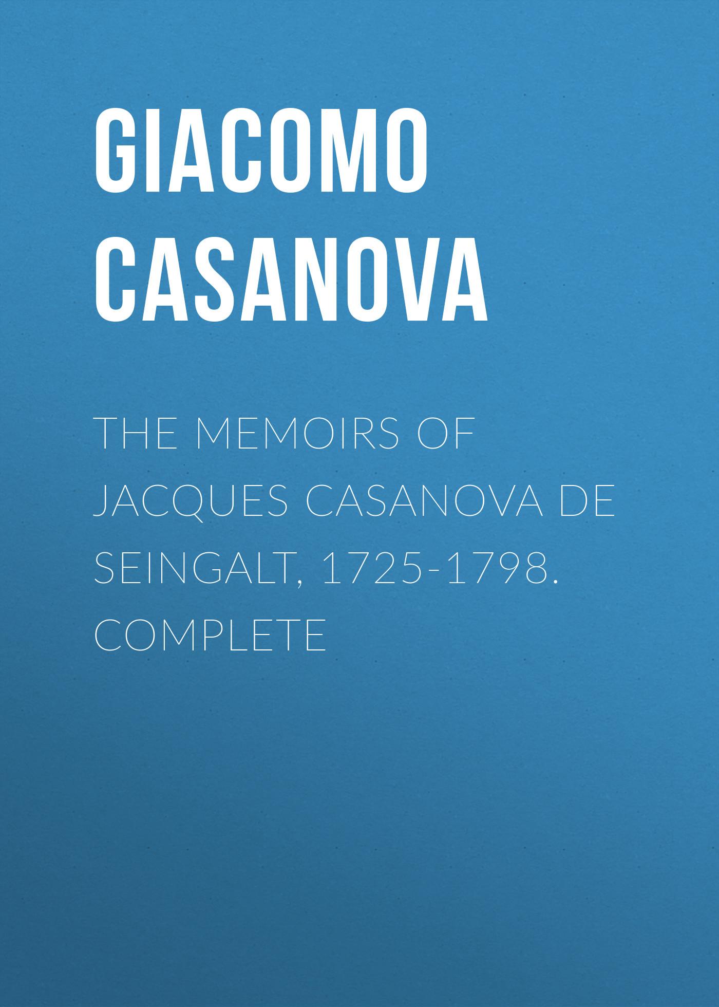 Giacomo Casanova The Memoirs of Jacques Casanova de Seingalt, 1725-1798. Complete