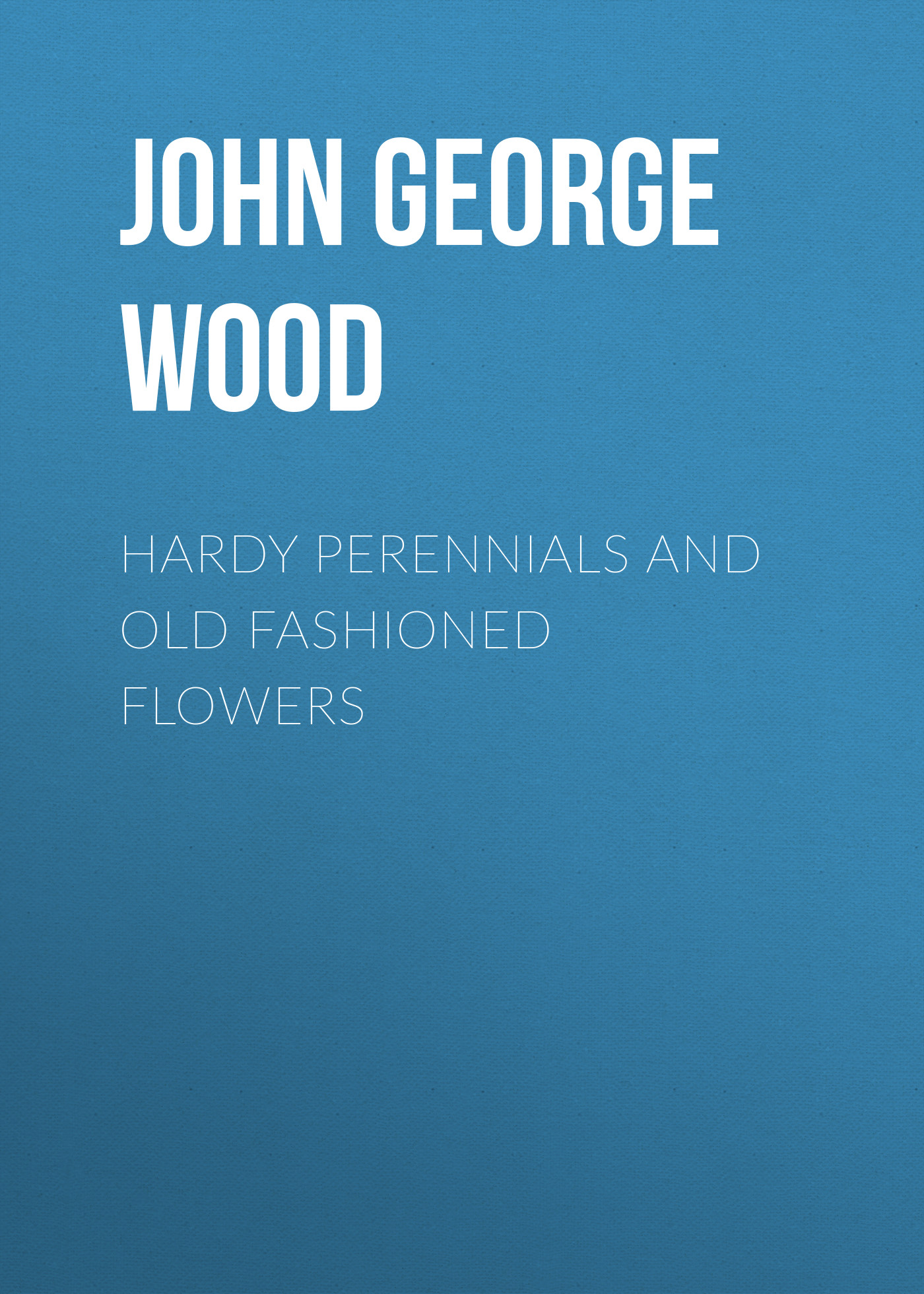 John George Wood Hardy Perennials and Old Fashioned Flowers john george wood bible animals