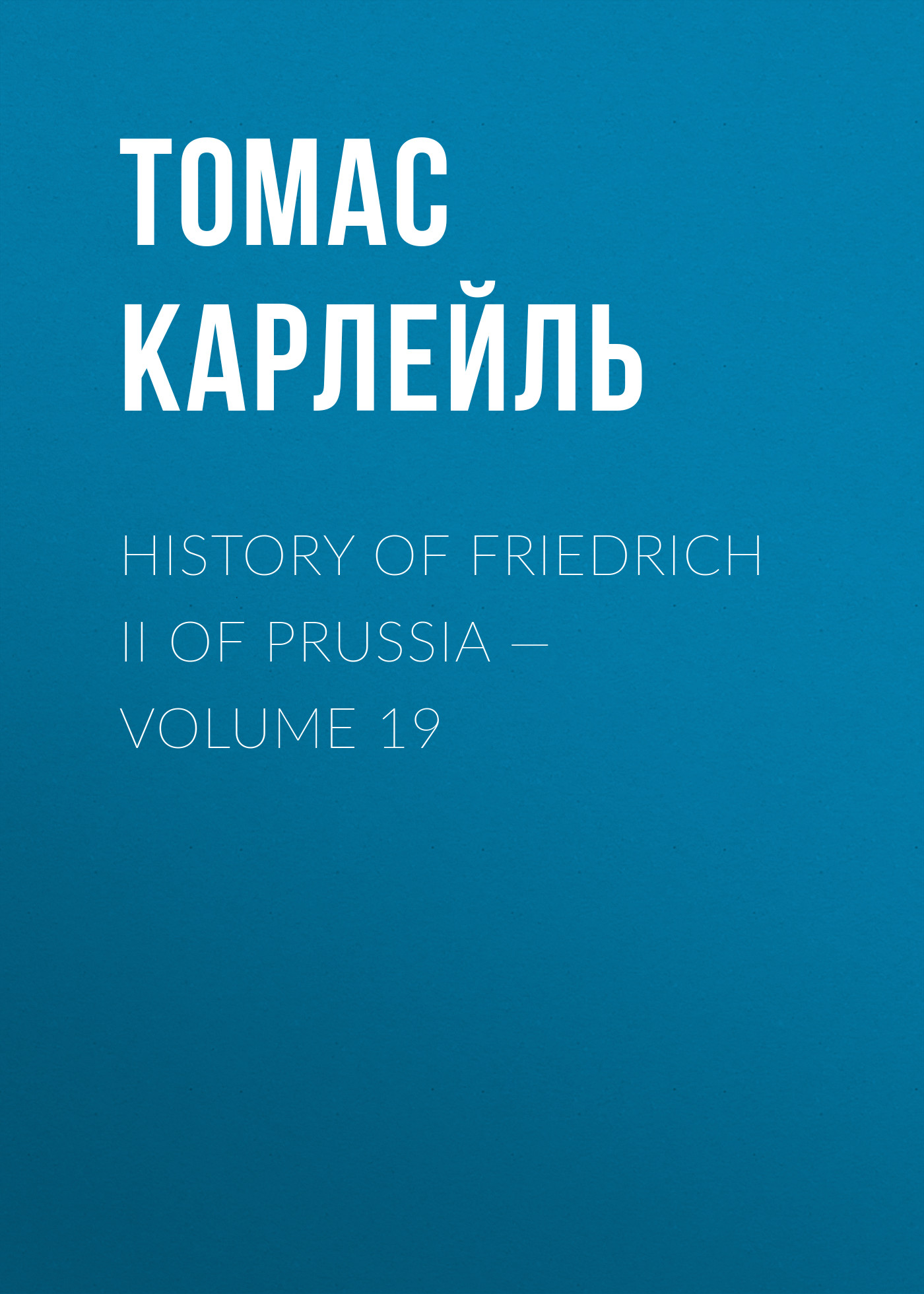 Томас Карлейль History of Friedrich II of Prussia — Volume 19 томас карлейль history of friedrich ii of prussia volume 10