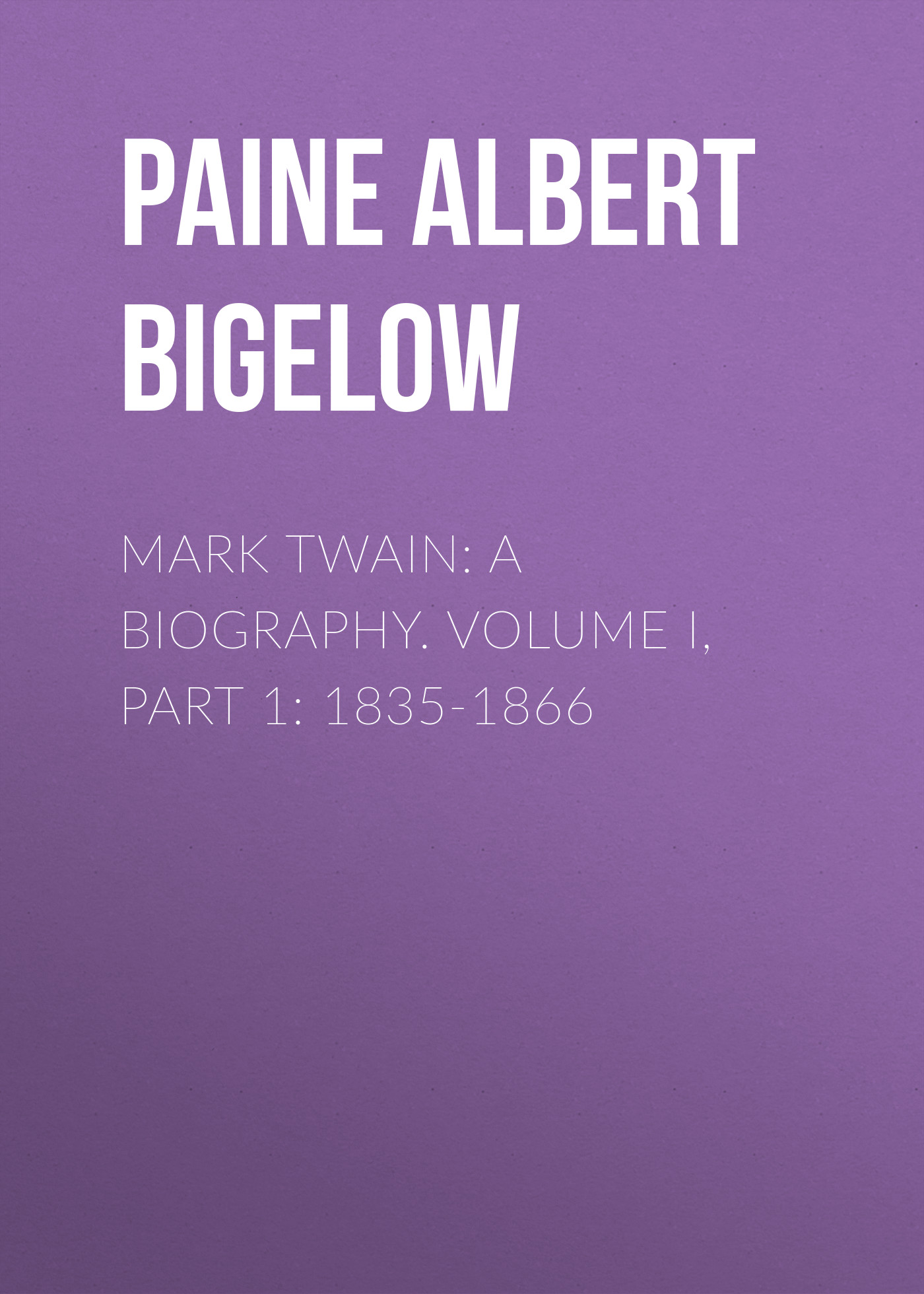 Paine Albert Bigelow Mark Twain: A Biography. Volume I, Part 1: 1835-1866