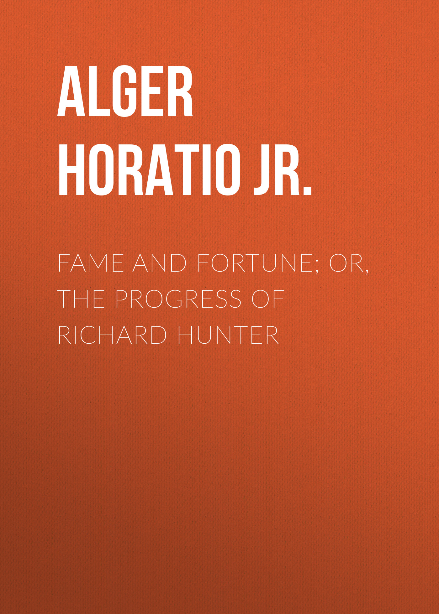 Alger Horatio Jr. Fame and Fortune; or, The Progress of Richard Hunter alger horatio jr risen from the ranks or harry walton s success