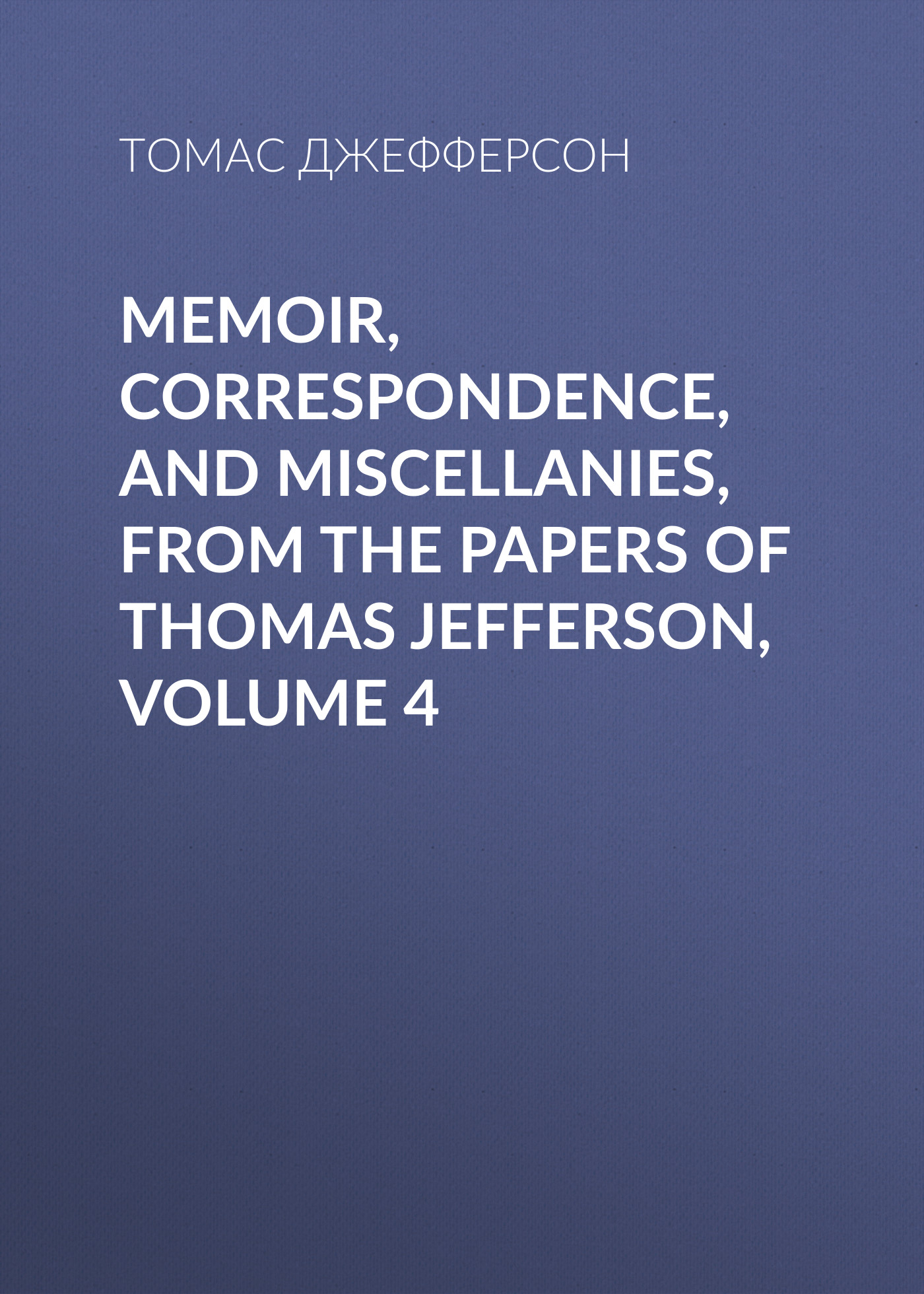 Томас Джефферсон Memoir, Correspondence, And Miscellanies, From The Papers Of Thomas Jefferson, Volume 4