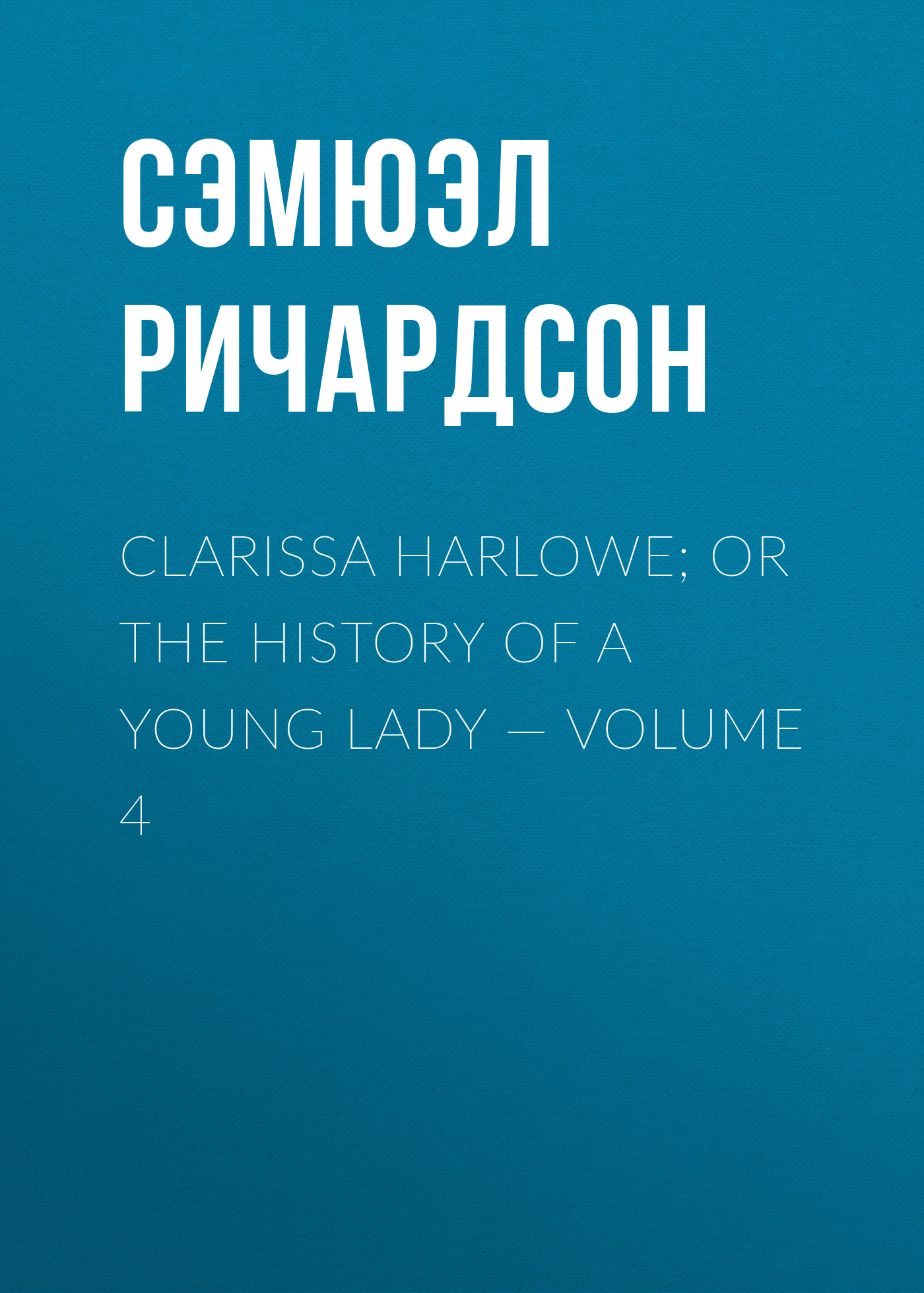 Сэмюэл Ричардсон Clarissa Harlowe; or the history of a young lady — Volume 4