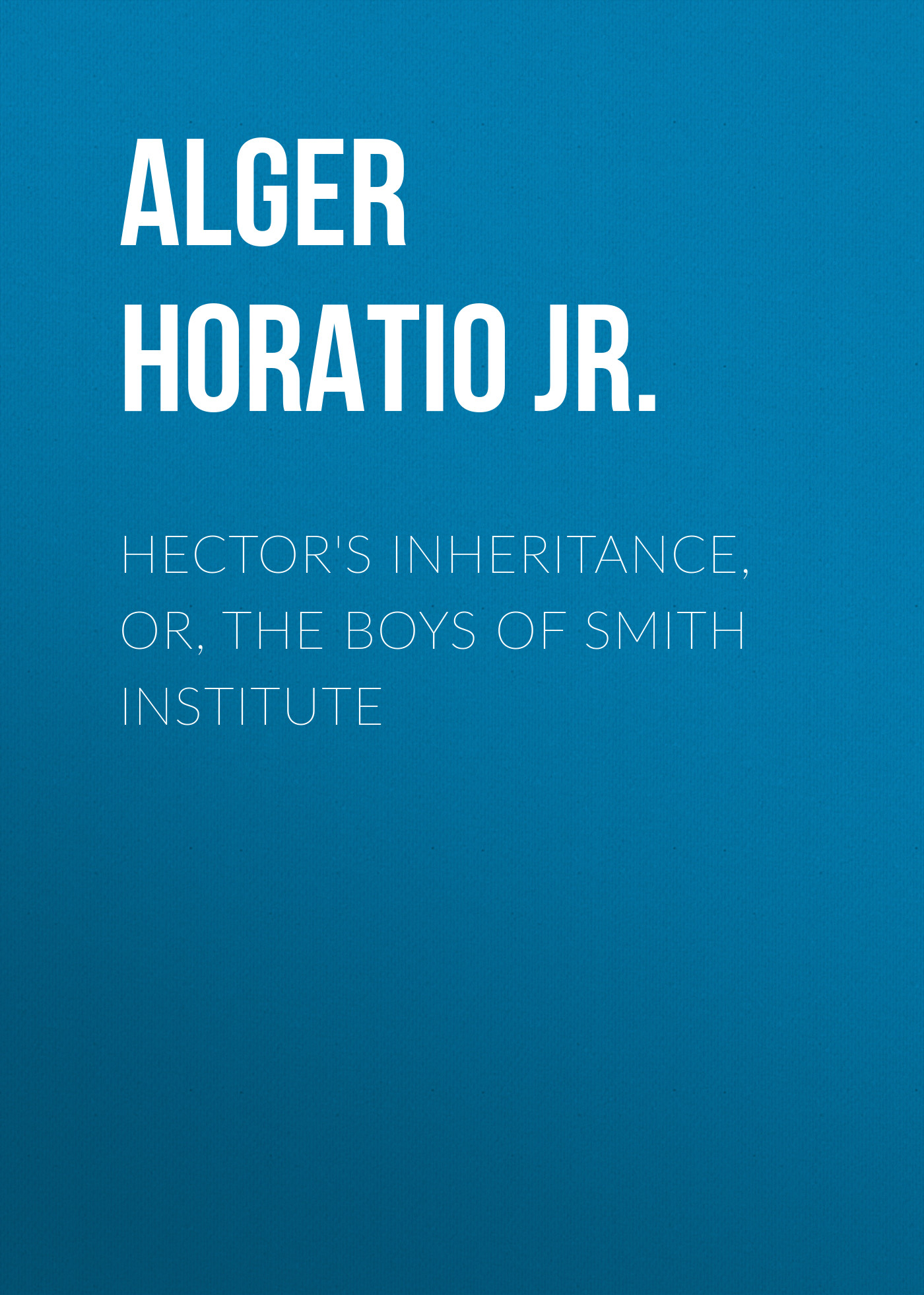 Alger Horatio Jr. Hector's Inheritance, Or, the Boys of Smith Institute цена 2017