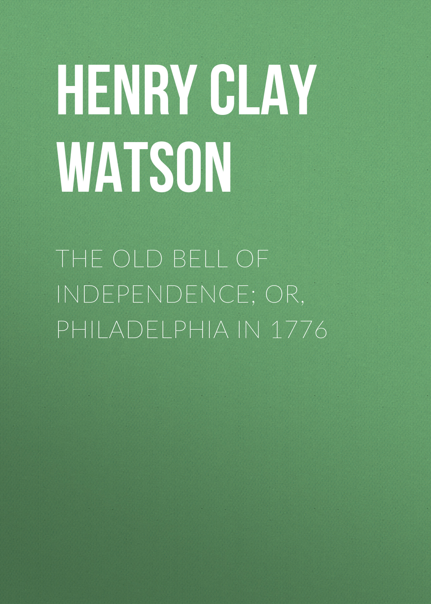 Henry Clay Watson The Old Bell of Independence; Or, Philadelphia in 1776