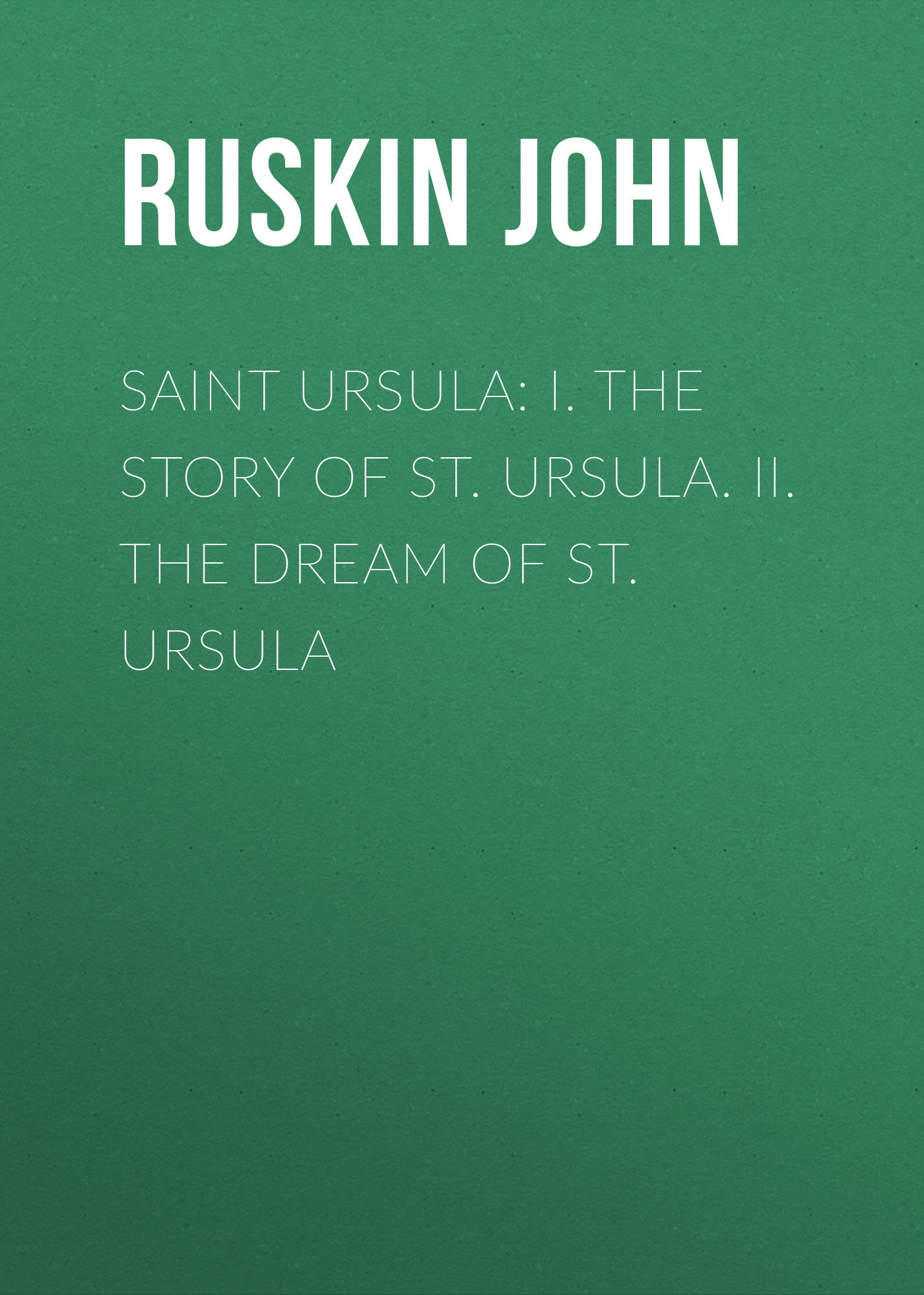 Ruskin John Saint Ursula: I. The Story of St. Ursula. II. The Dream of St. Ursula ruskin john the poetry of architecture