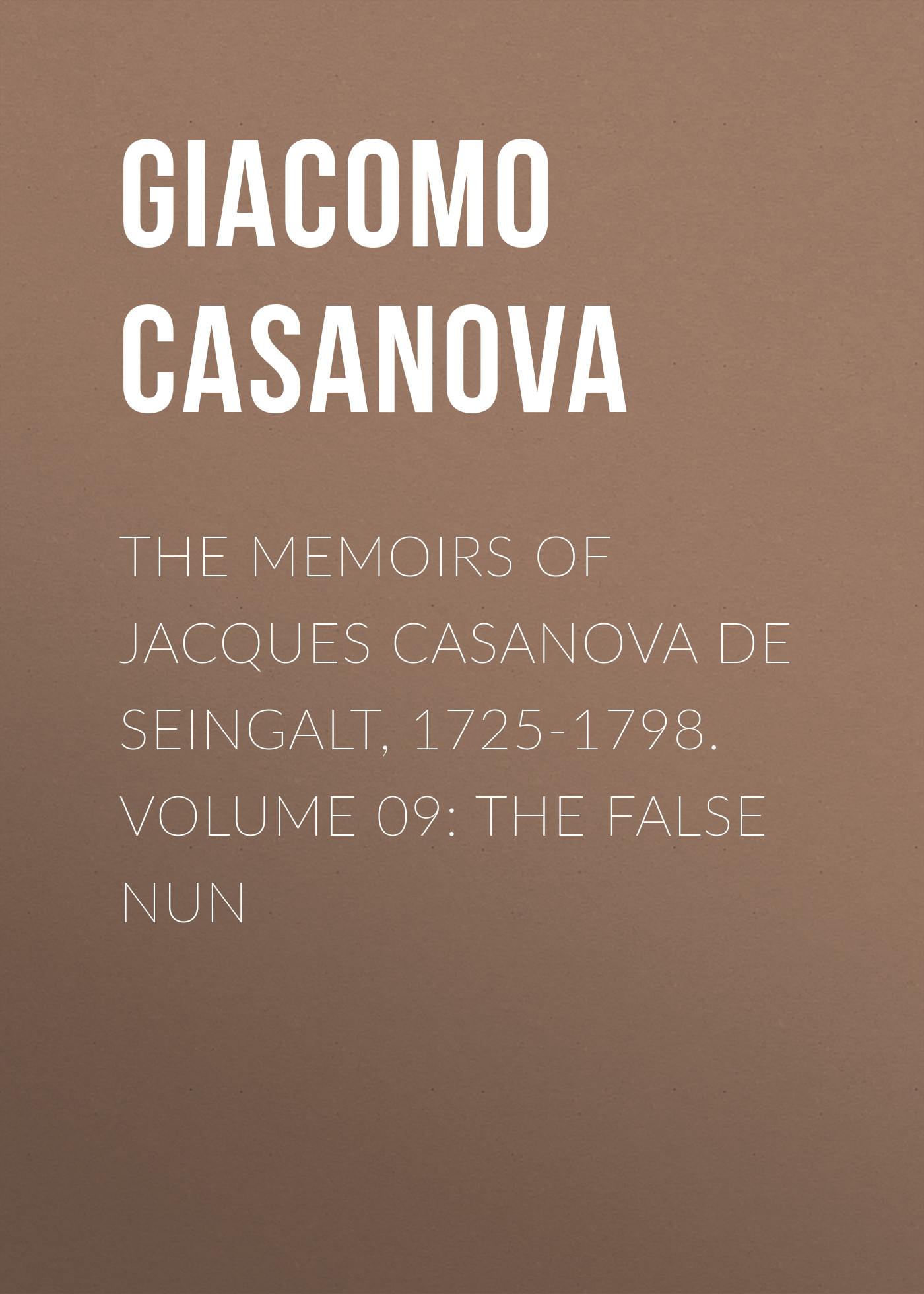 Giacomo Casanova The Memoirs of Jacques Casanova de Seingalt, 1725-1798. Volume 09: the False Nun giacomo casanova the memoirs of jacques casanova de seingalt 1725 1798 volume 29 florence to trieste