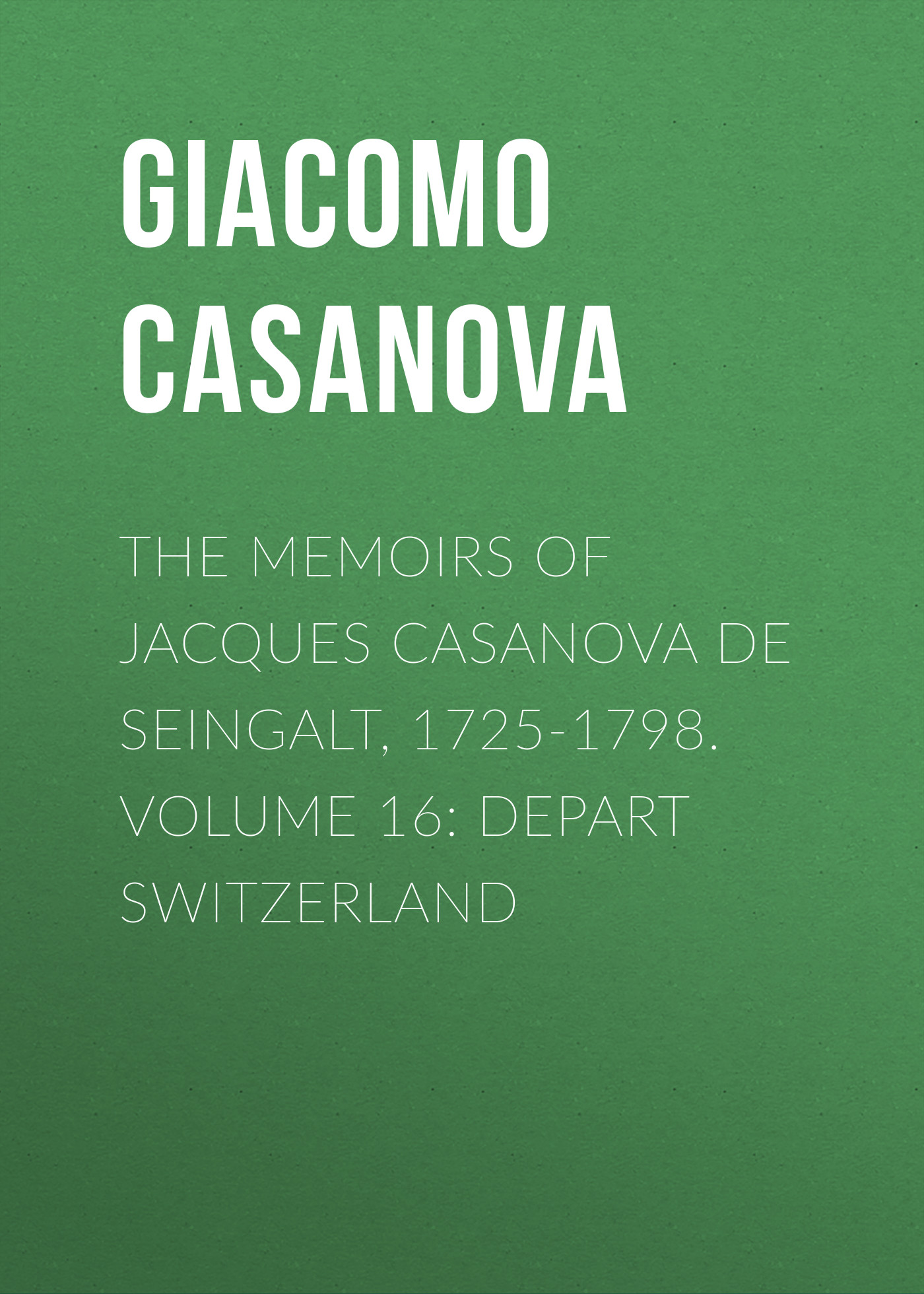 Giacomo Casanova The Memoirs of Jacques Casanova de Seingalt, 1725-1798. Volume 16: Depart Switzerland giacomo casanova the memoirs of jacques casanova de seingalt 1725 1798 volume 30 old age and death