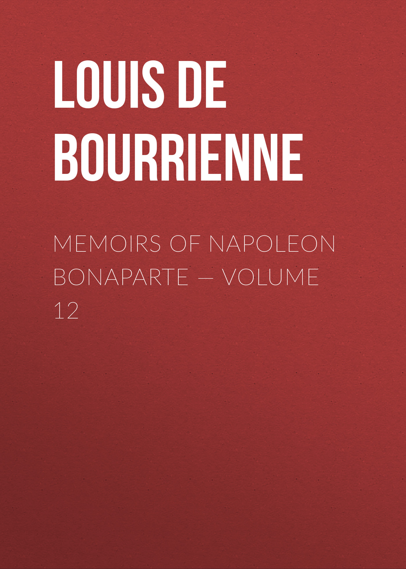 Louis de Bourrienne Memoirs of Napoleon Bonaparte — Volume 12 louis de bourrienne memoirs of napoleon bonaparte complete