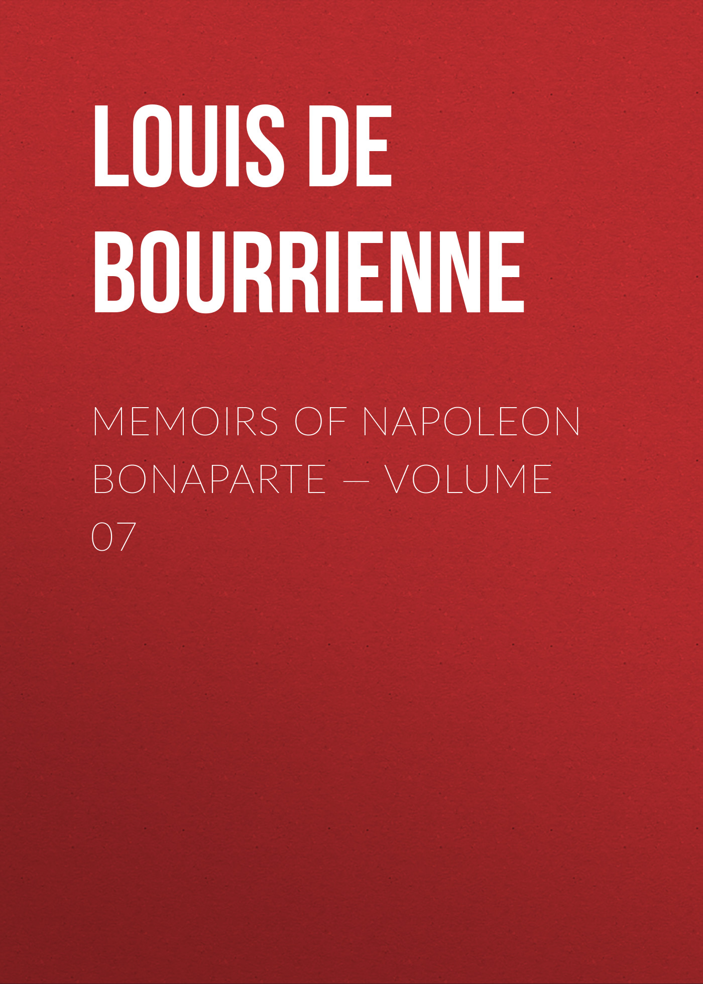 Louis de Bourrienne Memoirs of Napoleon Bonaparte — Volume 07