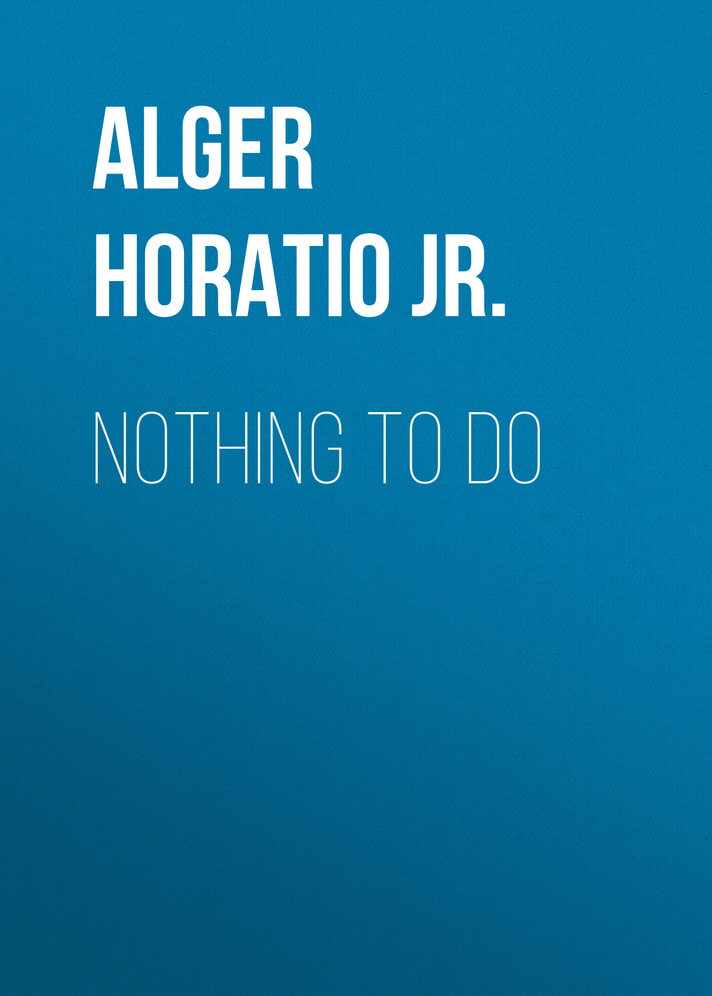 Alger Horatio Jr. Nothing to Do alger horatio jr rough and ready