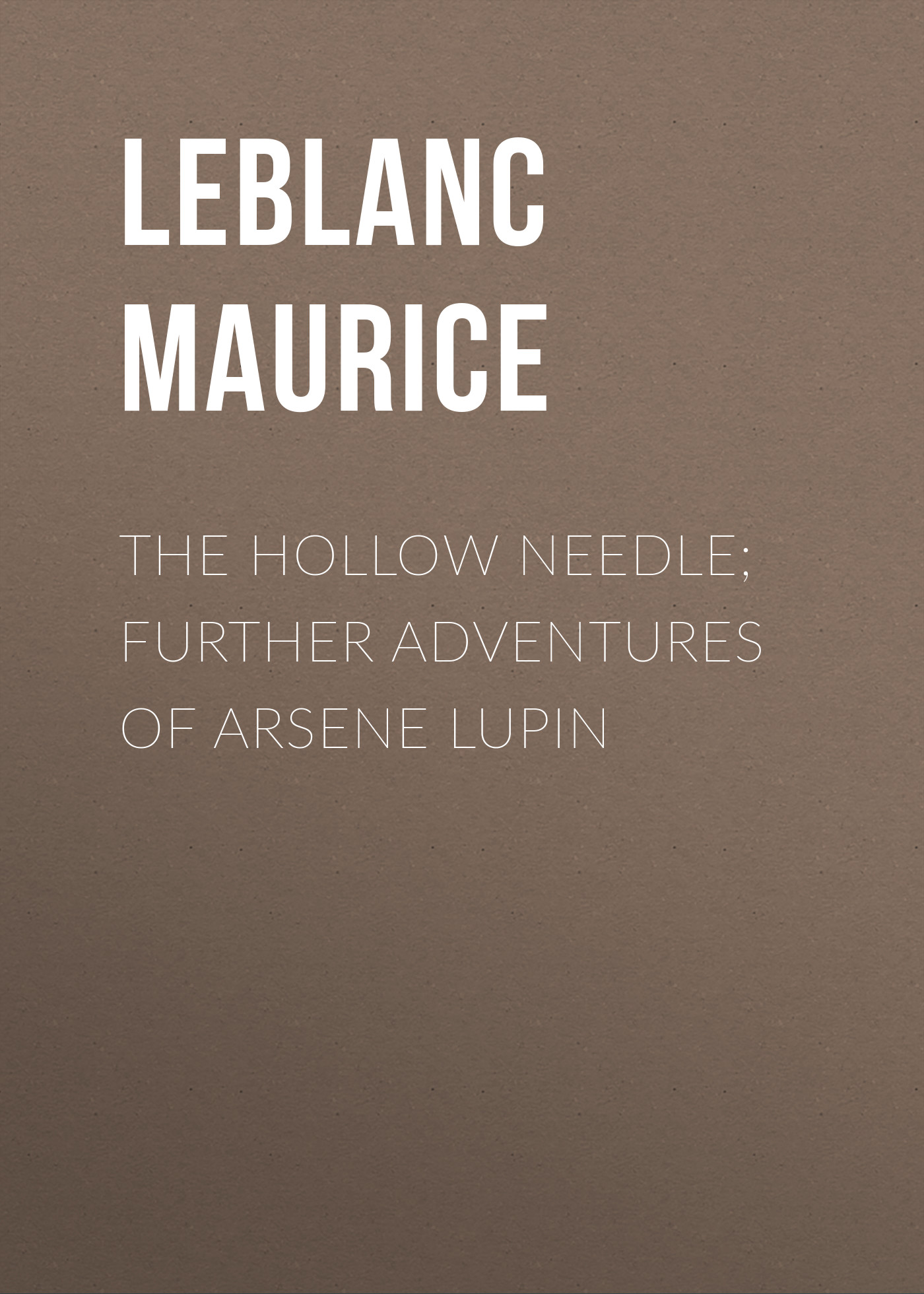 Leblanc Maurice The Hollow Needle; Further adventures of Arsene Lupin leblanc maurice the confessions of arsène lupin