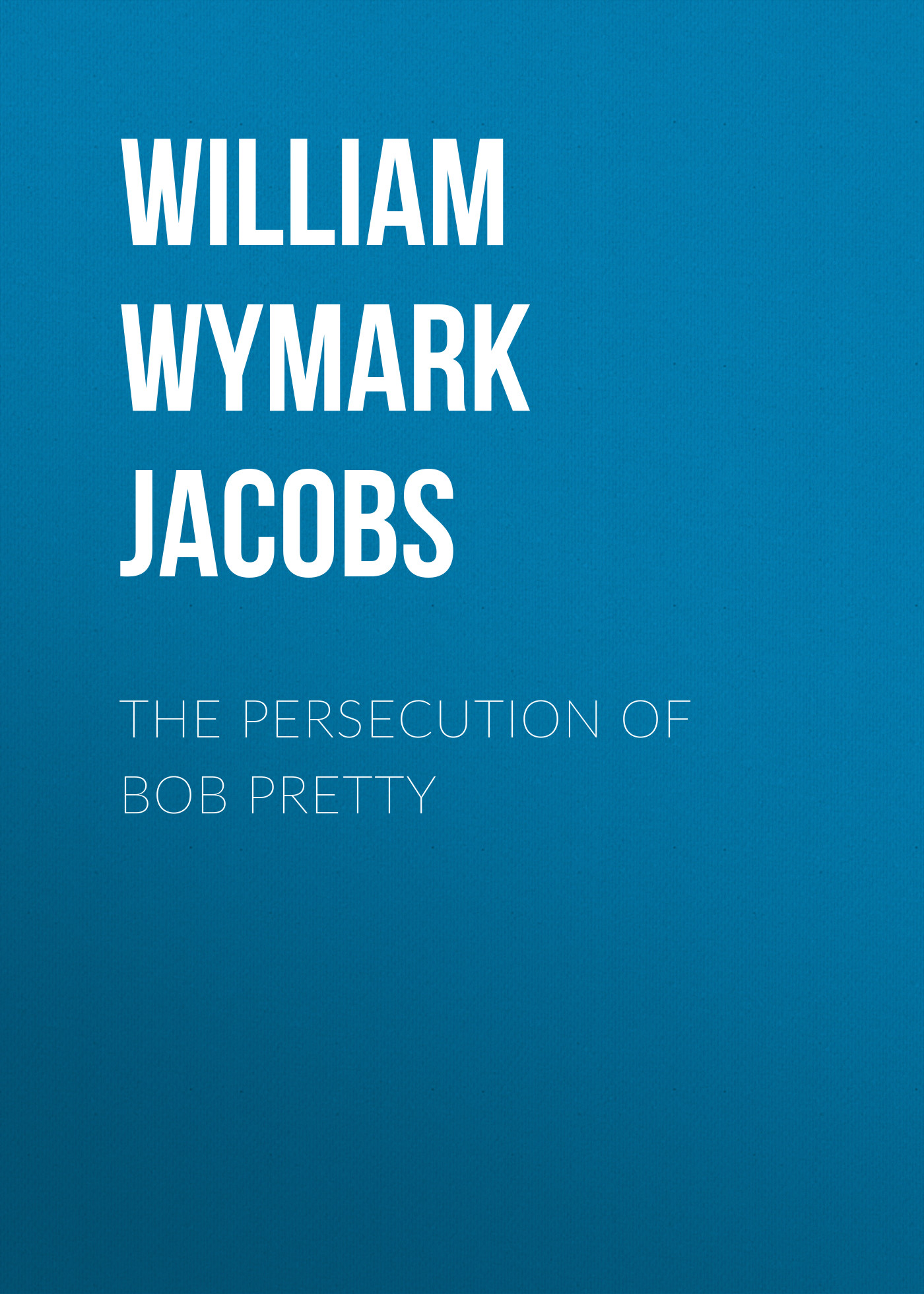 лучшая цена William Wymark Jacobs The Persecution of Bob Pretty