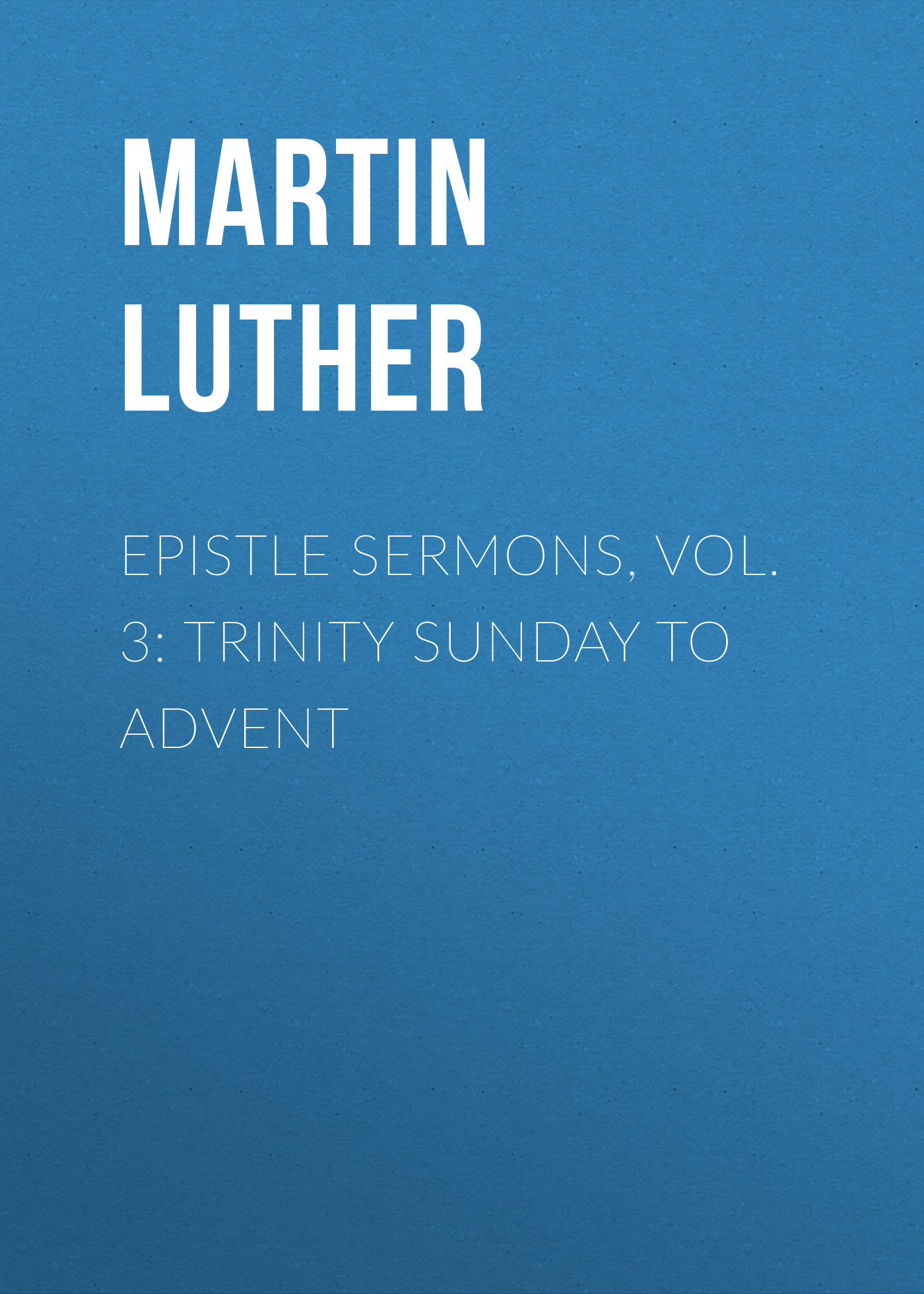 Martin Luther Epistle Sermons, Vol. 3: Trinity Sunday to Advent trinity vol 02