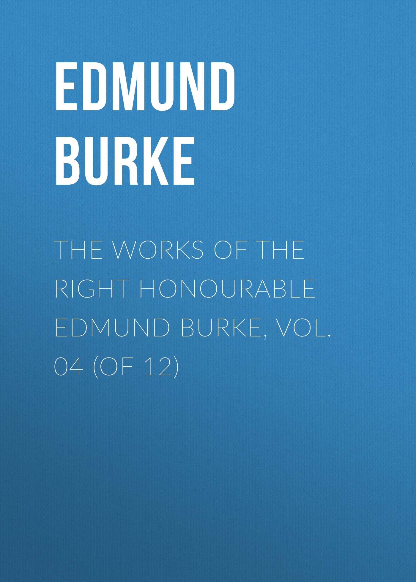 Edmund Burke The Works of the Right Honourable Edmund Burke, Vol. 04 (of 12) edmund burke the works of the right honourable edmund burke vol 02 of 12