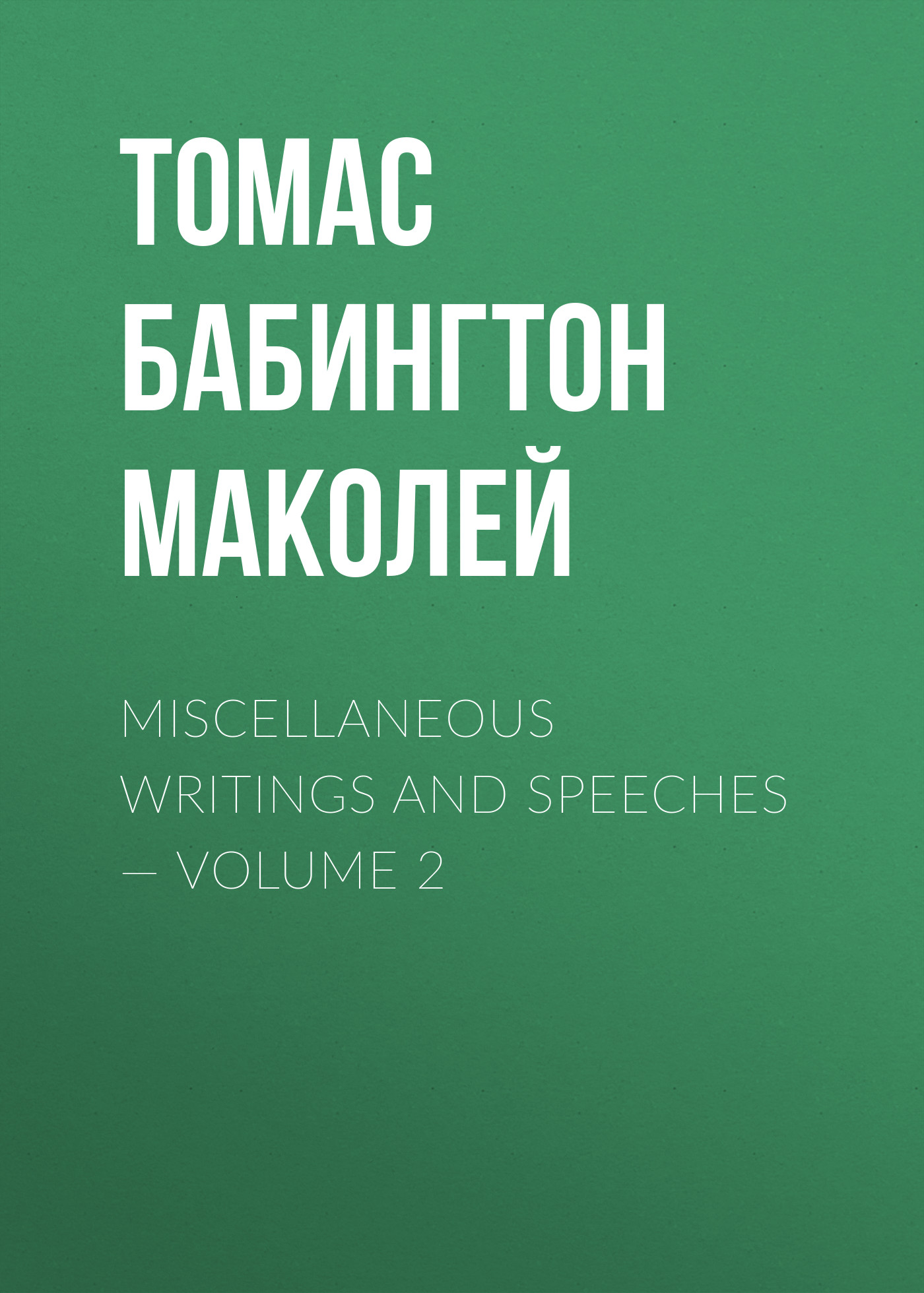 Фото - Томас Бабингтон Маколей Miscellaneous Writings and Speeches — Volume 2 mackenzie robert shelton miscellaneous writings of the late dr maginn volume 3