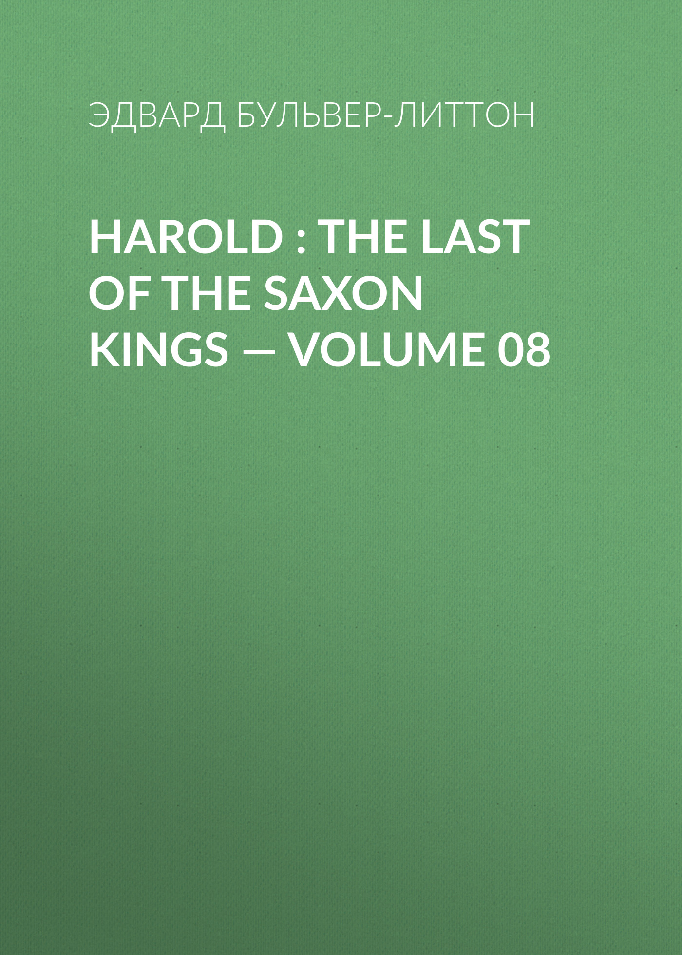 Эдвард Бульвер-Литтон Harold : the Last of the Saxon Kings — Volume 08 эдвард бульвер литтон harold the last of the saxon kings volume 06