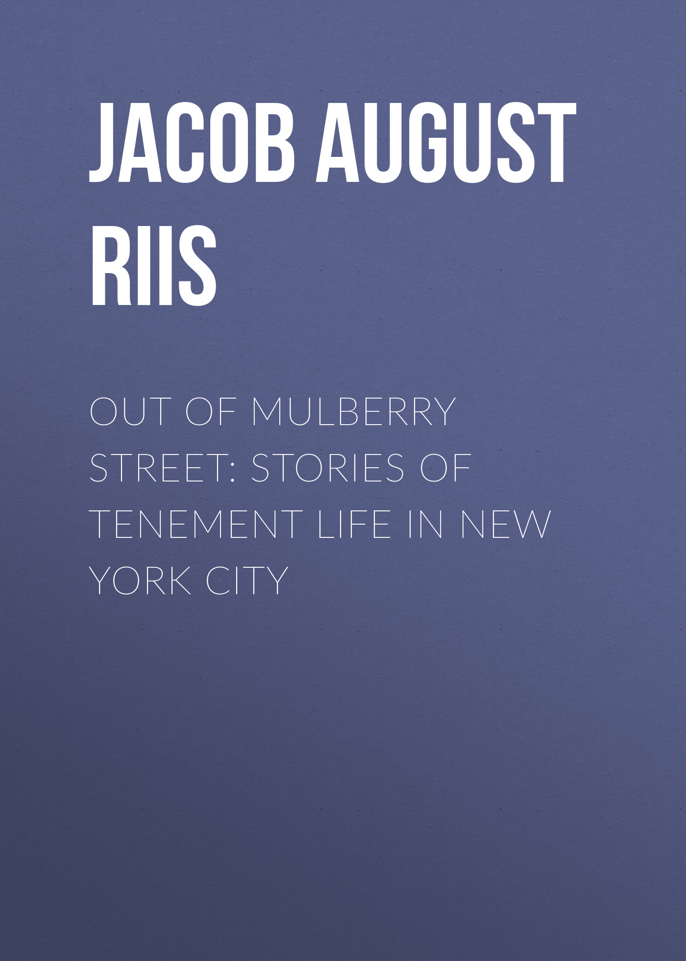 Jacob August Riis Out of Mulberry Street: Stories of Tenement life in New York City