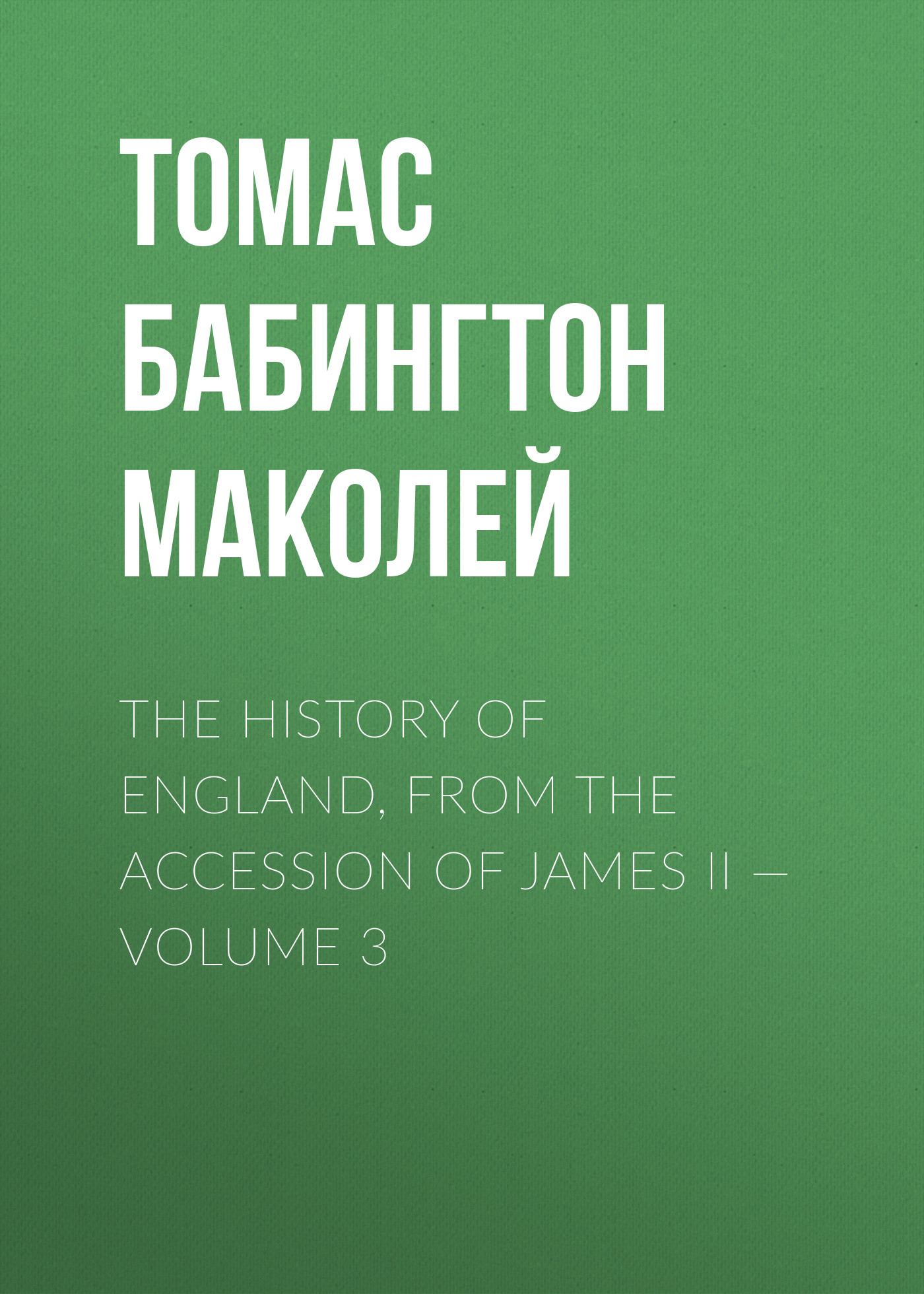 Томас Бабингтон Маколей The History of England, from the Accession of James II — Volume 3 the history of england volume 3 civil war