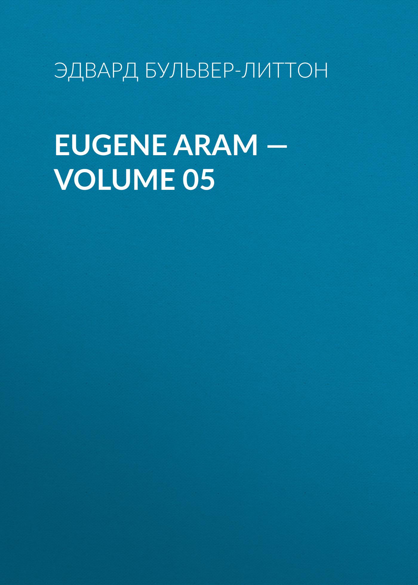 Эдвард Бульвер-Литтон Eugene Aram — Volume 05 edward bulwer lytton eugene aram volume 01