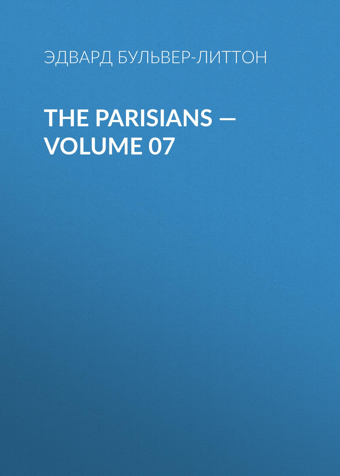 Эдвард Бульвер-Литтон The Parisians — Volume 07 эдвард бульвер литтон the parisians volume 02