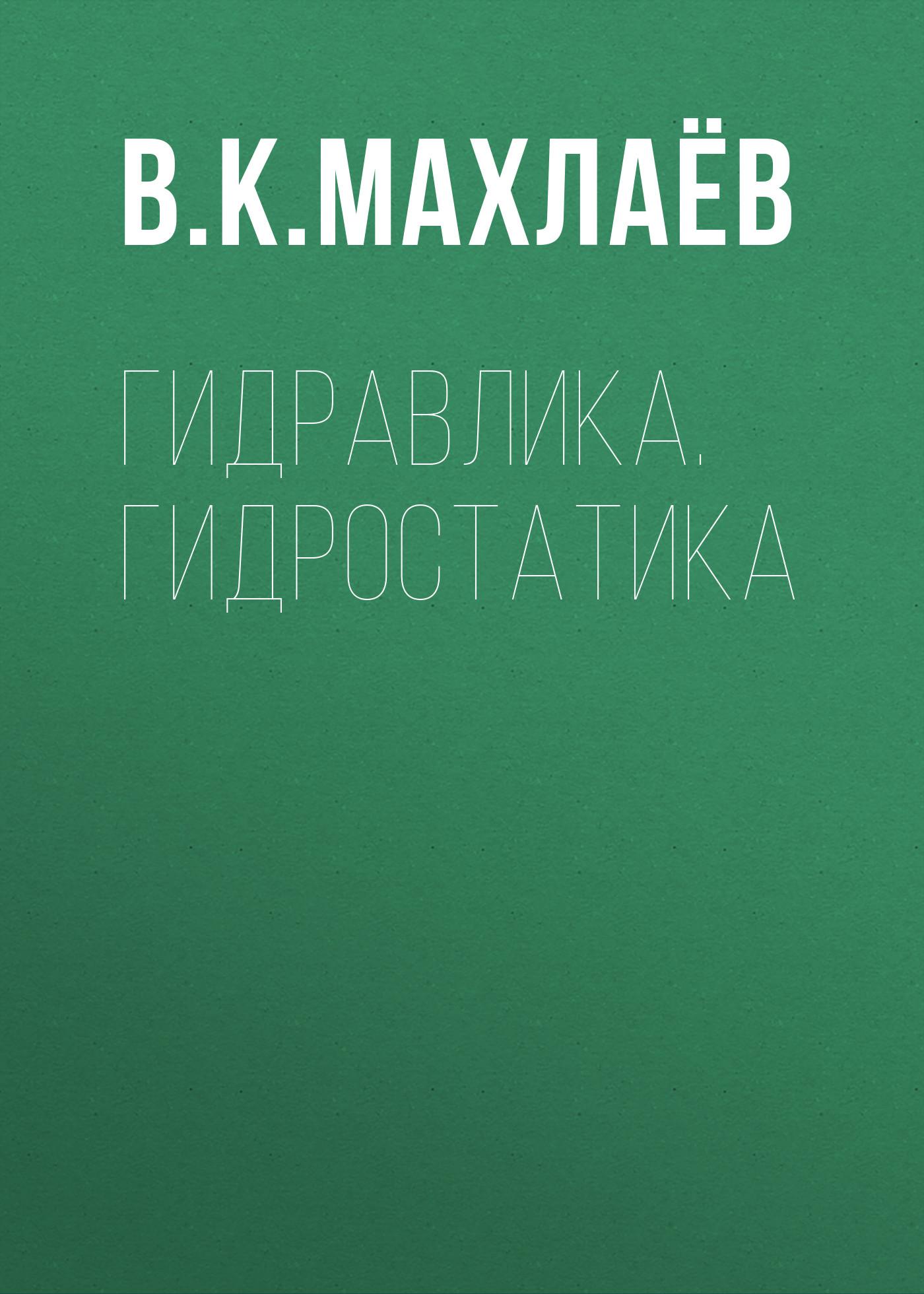 В. К. Махлаёв Гидравлика. Гидростатика гиргидов а механика жидкости и газа гидравлика учебник