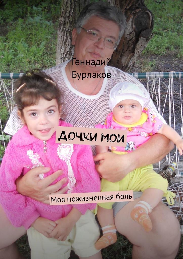 Геннадий Анатольевич Бурлаков Дочки мои. Моя пожизненнаяболь геннадий анатольевич бурлаков медицинская рота