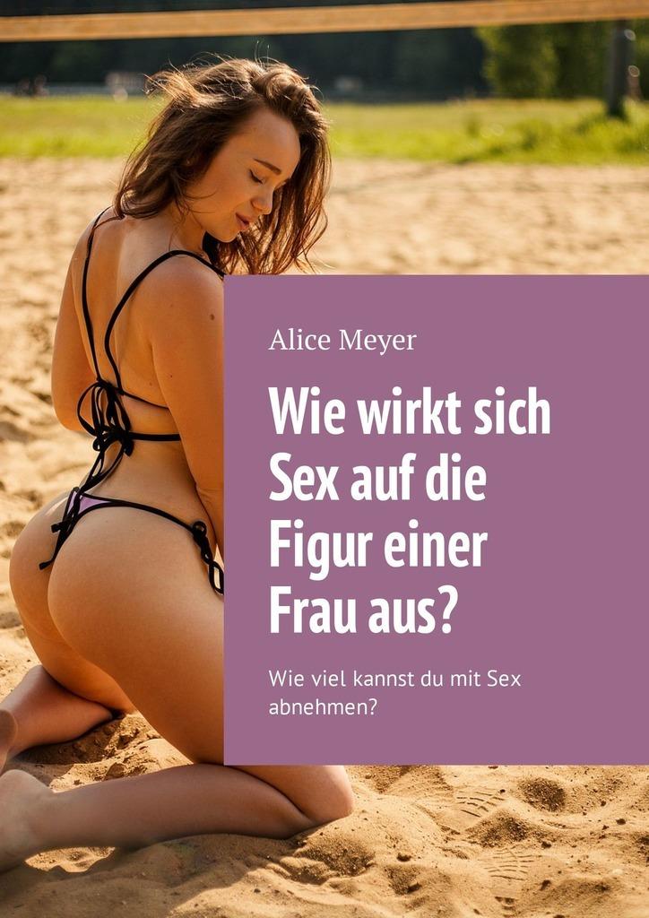 цена Alice Meyer Wie wirkt sich Sex auf die Figur einer Frauaus? Wie viel kannst du mit Sex abnehmen? онлайн в 2017 году