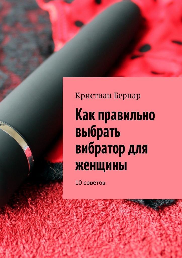цены на Кристиан Бернар Как правильно выбрать вибратор для женщины. 10советов  в интернет-магазинах