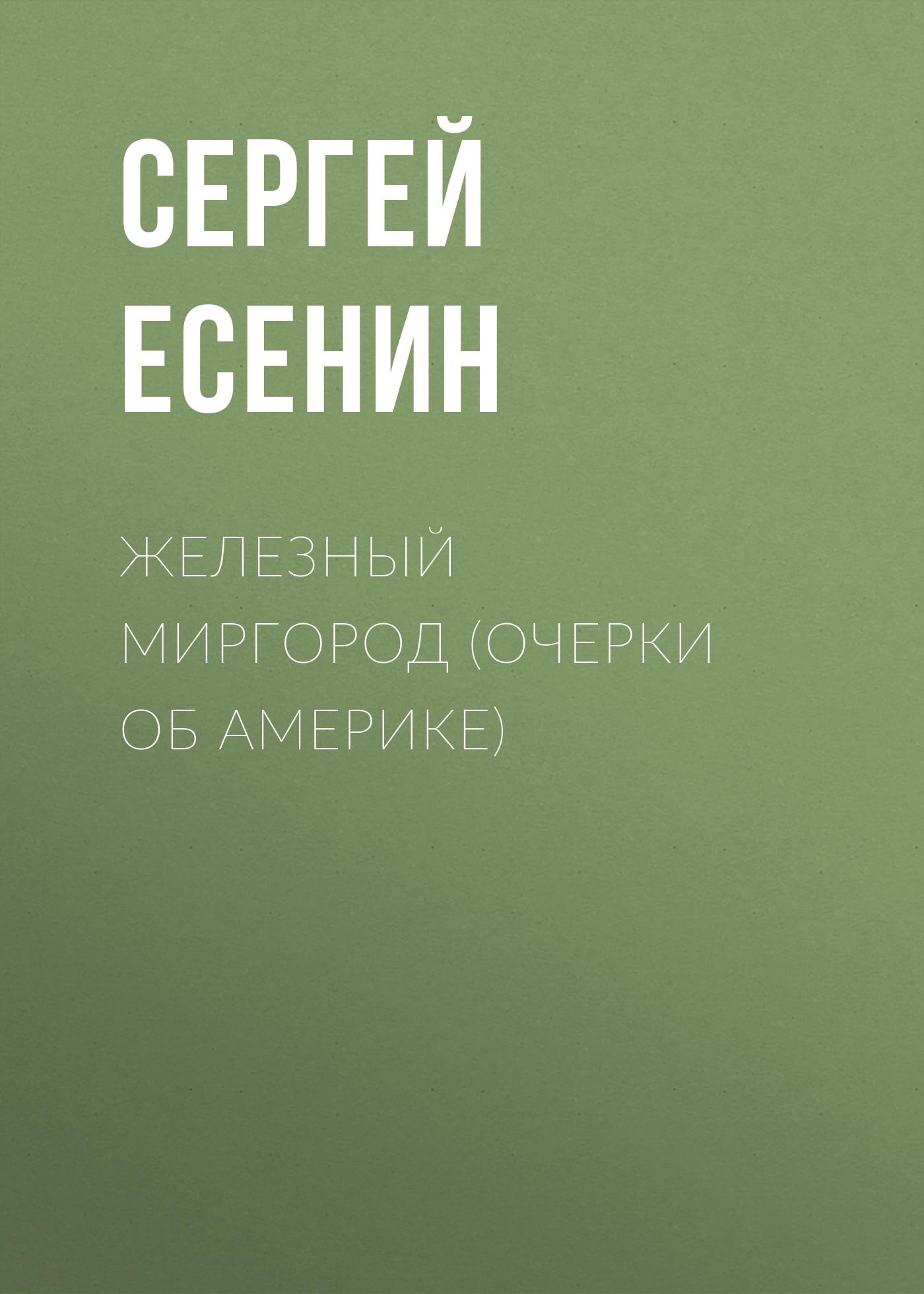 Сергей Есенин Железный Миргород (очерки об Америке) сергей деркач витек катька и железный занавес