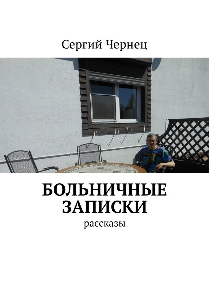 Сергий Чернец Больничные записки. Рассказы сергий чернец рассказы иэссе