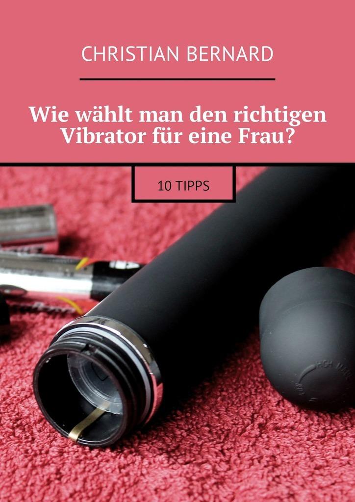 Christian Bernard Wie wählt man den richtigen Vibrator für eine Frau? 10Tipps die frau die nicht lieben wollte