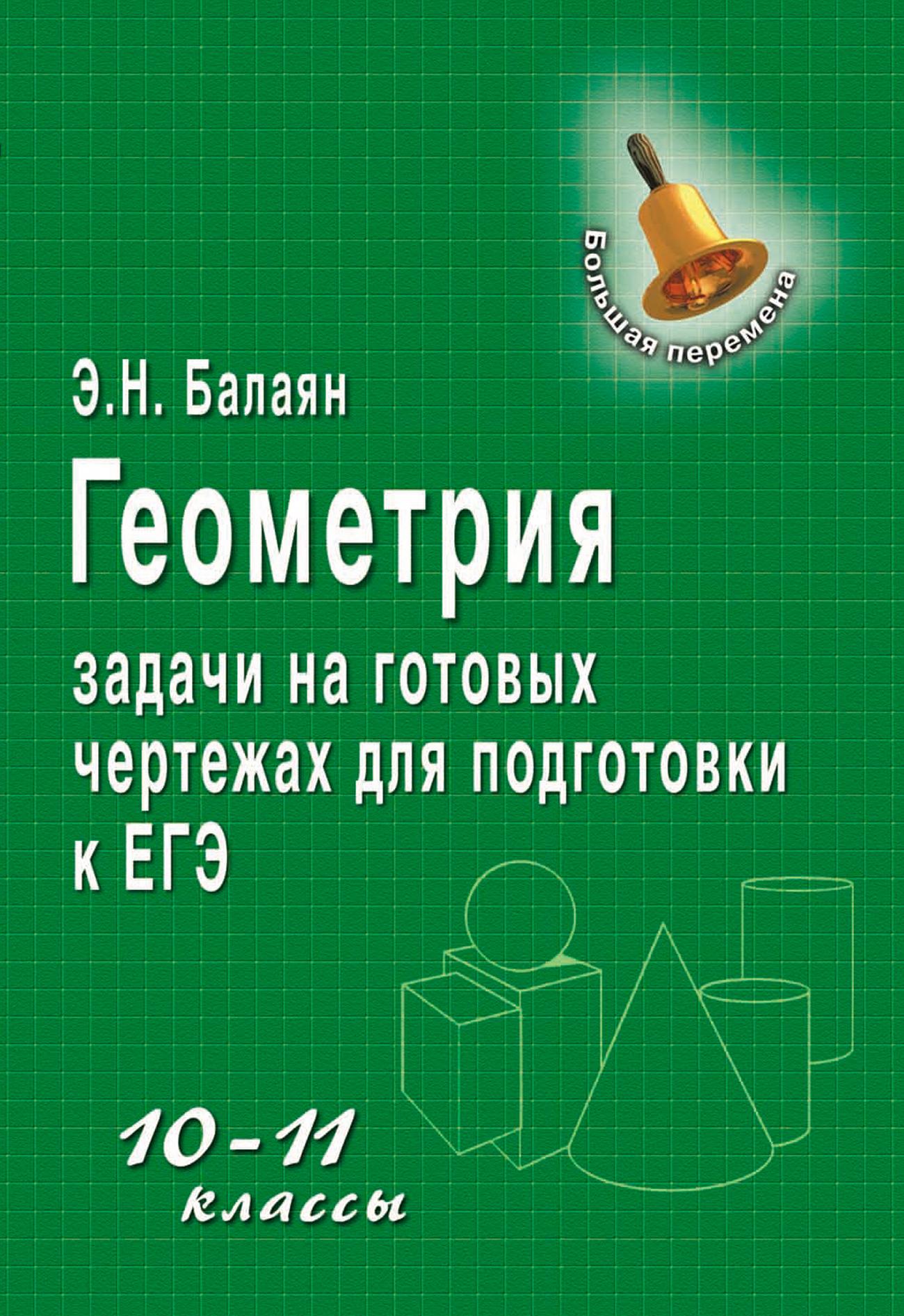 Э. Н. Балаян Геометрия. Задачи на готовых чертежах для подготовки к ЕГЭ. 10–11 классы балаян э геометрия 9 класс решебник к книге э н балаяна геометрия задачи на готовых чертежах для подготовки к огэ и егэ 7 9 классы