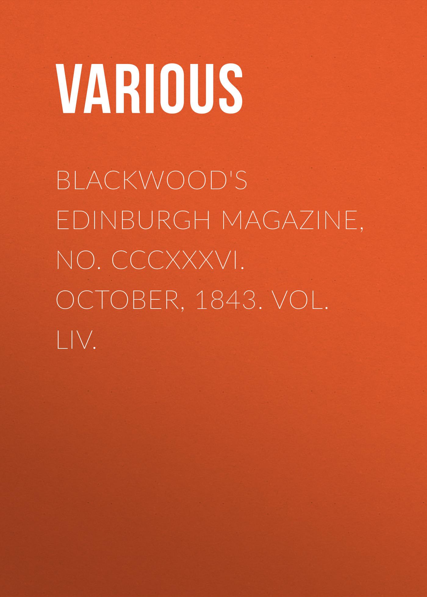 Various Blackwood's Edinburgh Magazine, No. CCCXXXVI. October, 1843. Vol. LIV. october