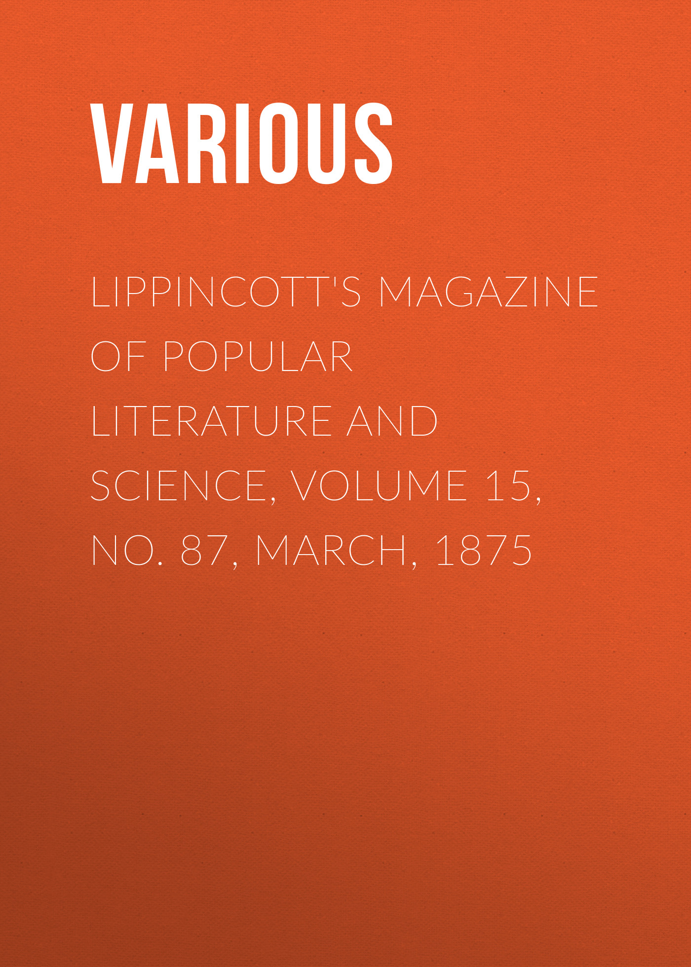 Lippincott\'s Magazine of Popular Literature and Science, Volume 15, No. 87, March, 1875 ( Various  )
