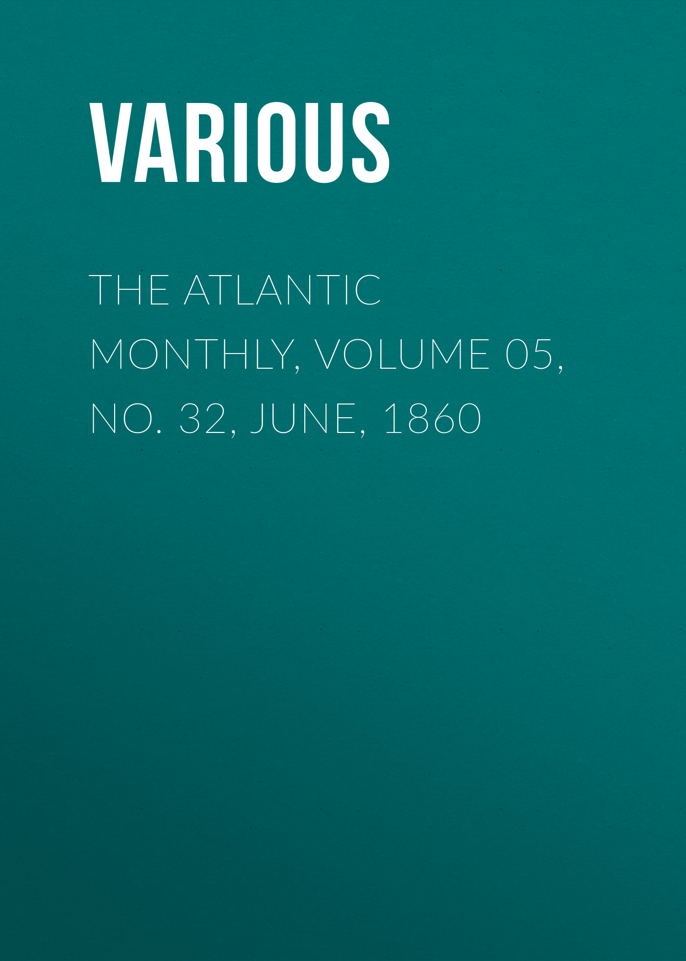 Various The Atlantic Monthly, Volume 05, No. 32, June, 1860