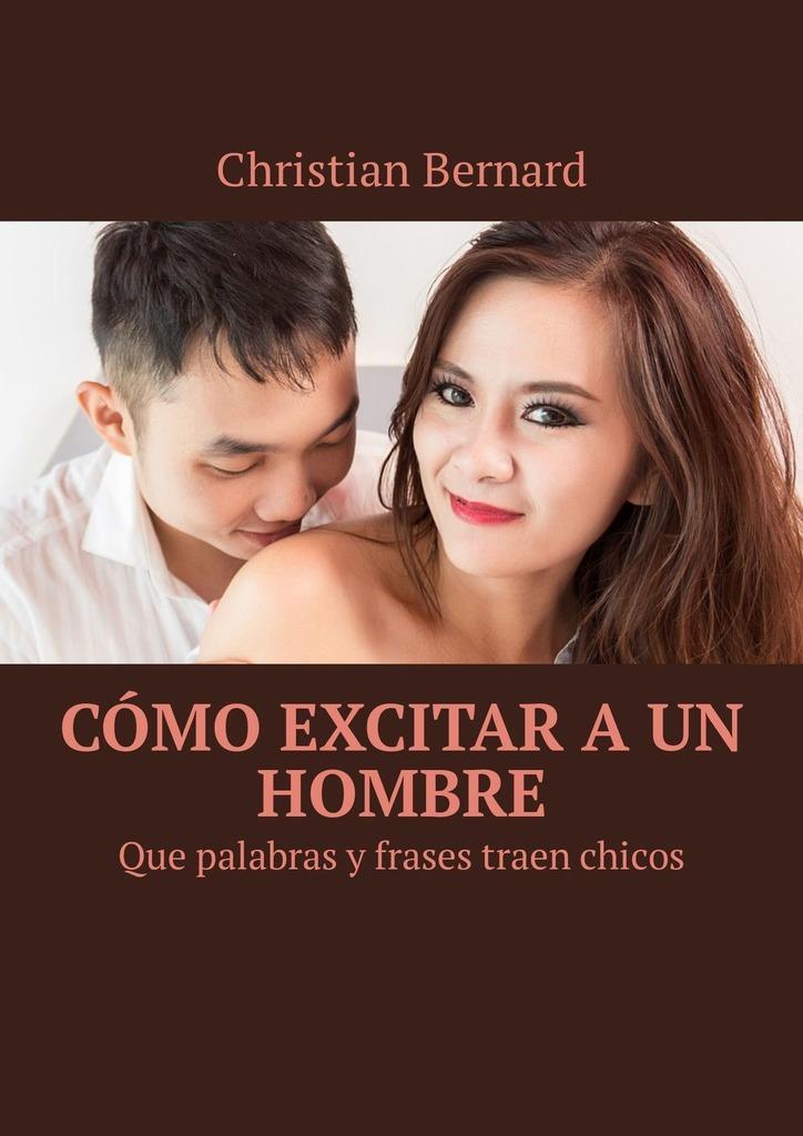 Christian Bernard Cómo excitar aun hombre. Que palabras y frases traen chicos nosotros los de entonces