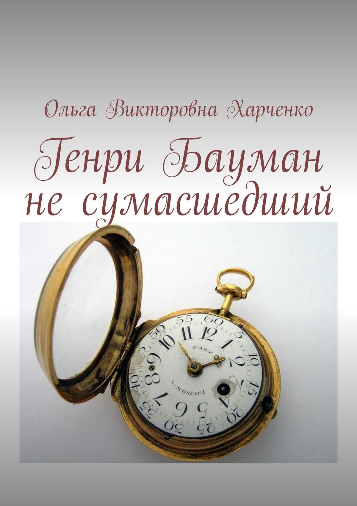 Ольга Викторовна Харченко Генри Бауман несумасшедший