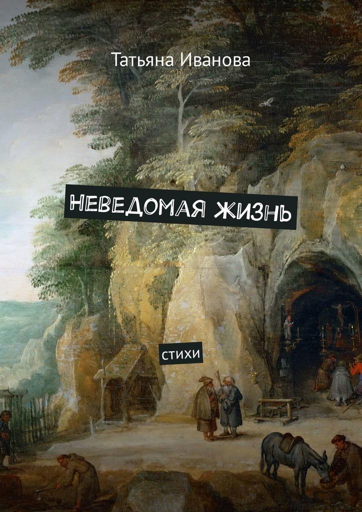 Татьяна Иванова Неведомая жизнь. Стихи