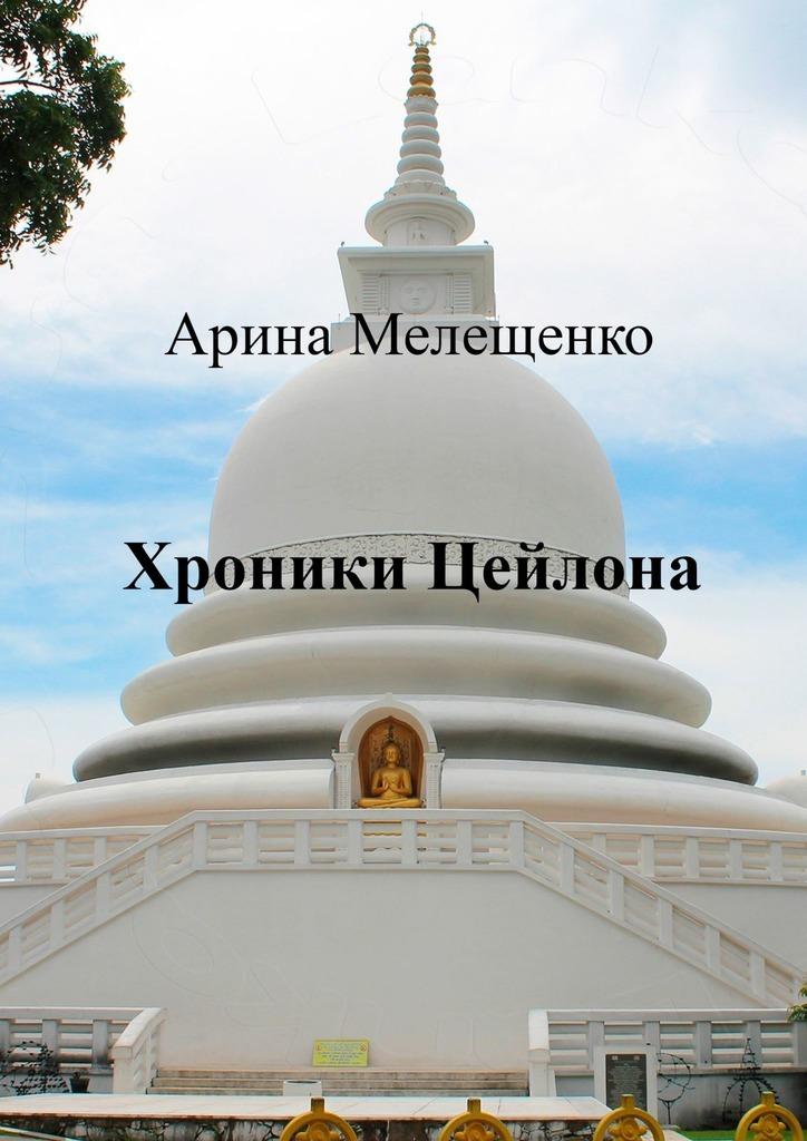 Арина Александровна Мелещенко Хроники Цейлона арина александровна тропинова беззвездные миллениалы