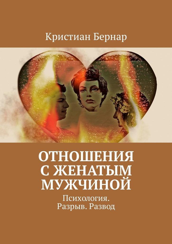 Кристиан Бернар Отношения сженатым мужчиной. Психология. Разрыв. Развод цена